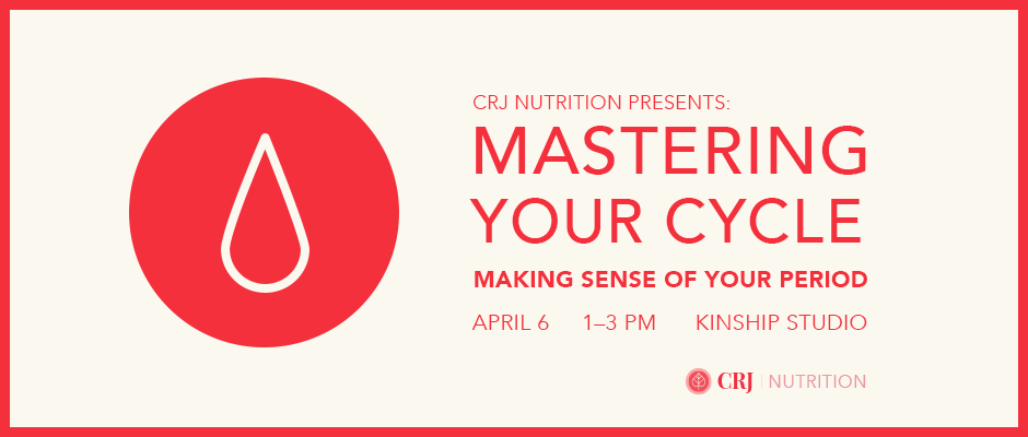 CRJ Nutrition Presents: Mastering Your Cycle. April 6, 2019, 1 to 3pm, Kinship Studio
